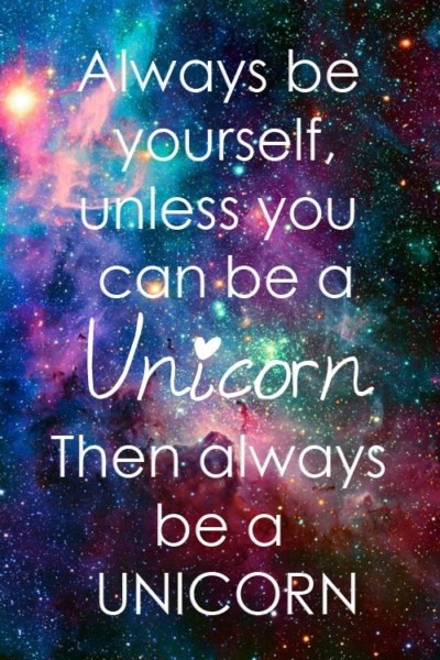 Always Be Yourself, Unless You Can Be A Unicorn  Then Always Be A