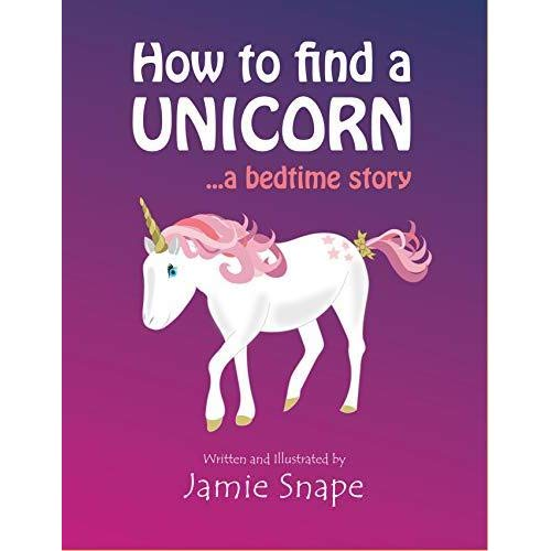 How To Find A Unicorn  A Bedtime Story By Jamie Snape