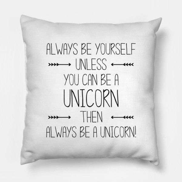 Always Be Yourself  Unless You Can Be A Unicorn  Then Always Be A
