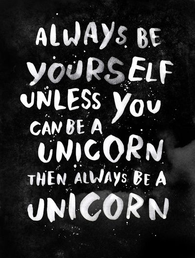 Always Be Yourself  Unless You Can Be A Unicorn, Then Always Be A