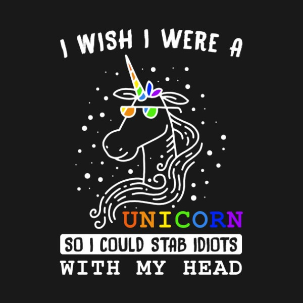 I Wish I Were A Unicorn So I Could Stab Idiots With My Head T