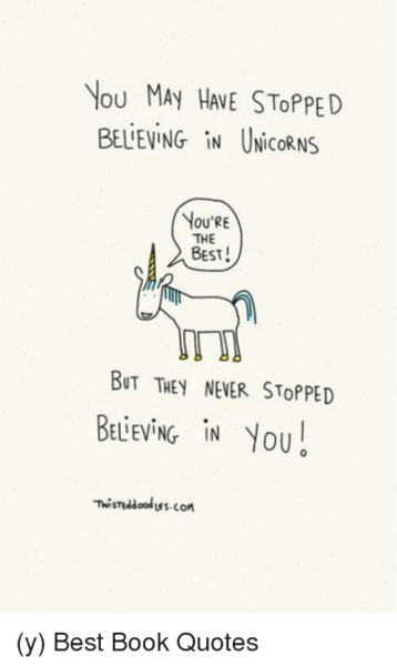 Vou May Hae Stopped Believing In Unicorns You're The Best! But