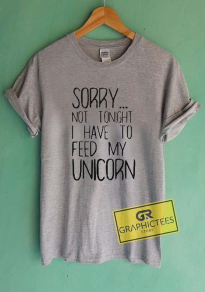 Sorry Not Tonight I Have To Feed My Unicorn Graphic Tees Shirts
