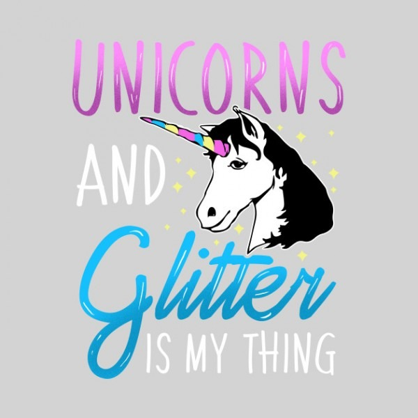Unicorns And Glitter Is My Thing Magical