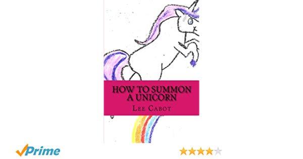 How To Summon A Unicorn  Lee Cabot  9781483998718  Amazon Com  Books