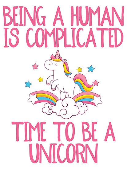 Being A Human Is Complicated, Time To Be A Unicorn  Poster By