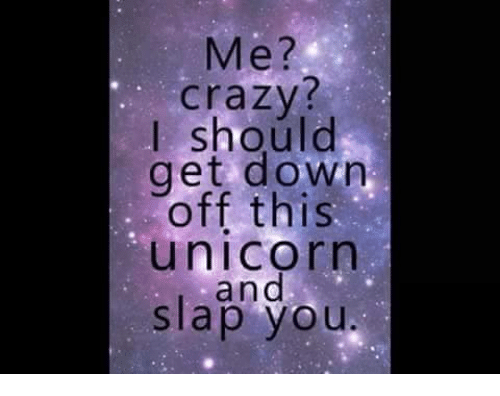 Me  Crazy  I Should Get Down Off This Unicorn And Slap You