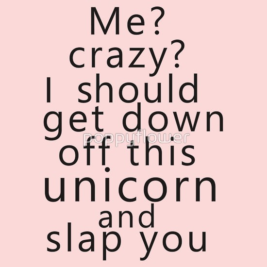 Me  Crazy  I Should Get Down Off This Unicorn And Slap You  T