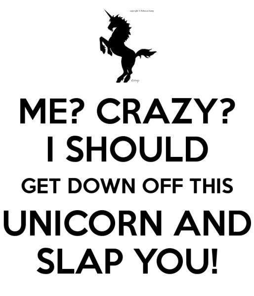 Me  Crazy  I Should Get Down Off This Unicorn And Slap You! Poster