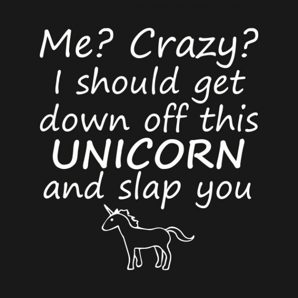 Me Crazy I Should Get Down Off This Unicorn And Slap You T Shirt