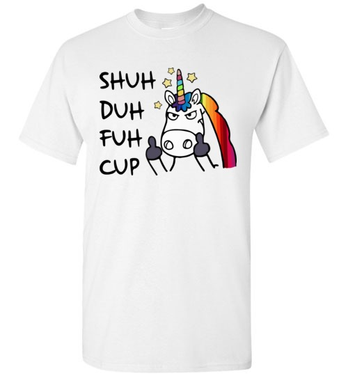 Shuh Duh Fuh Cup Unicorn Funny T
